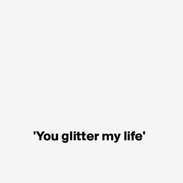 'You glitter my life'