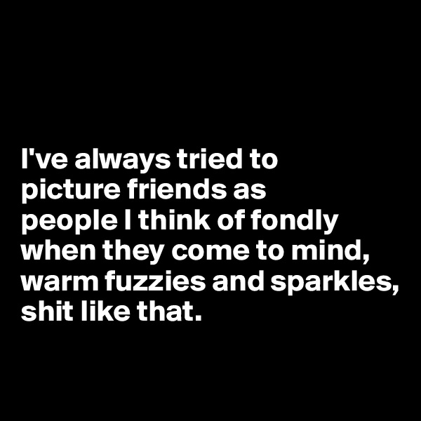 I've always tried to  picture friends as  people I think of fondly when they come to mind, warm fuzzies and sparkles,  shit like that.