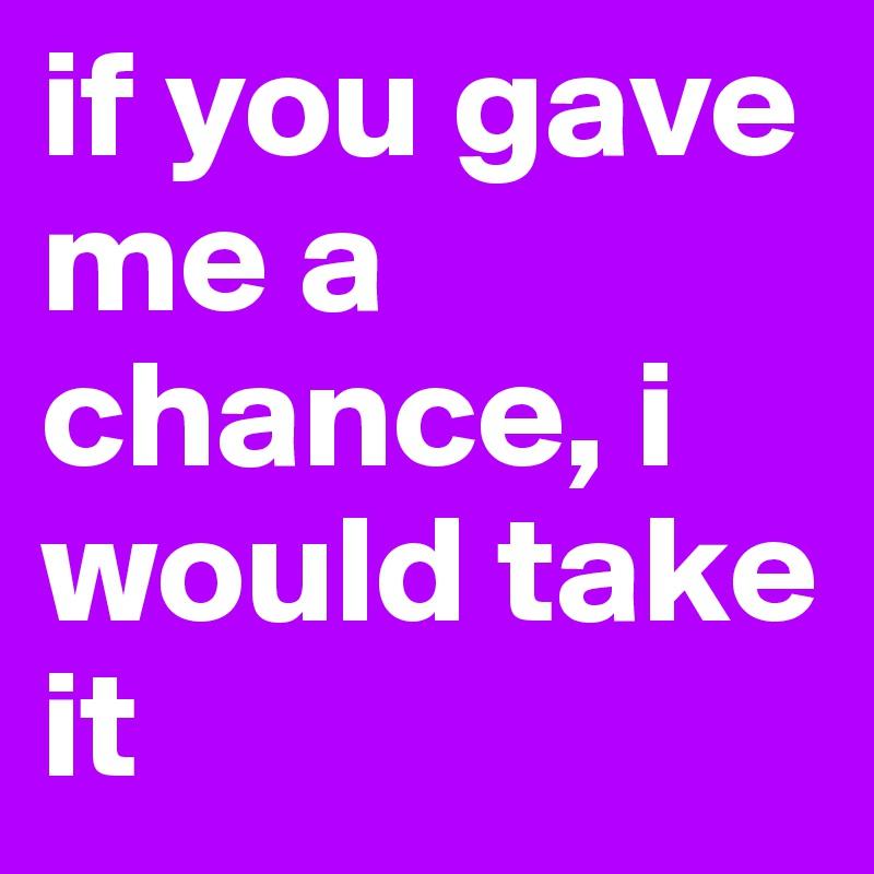 if u gave me a chance i would take it