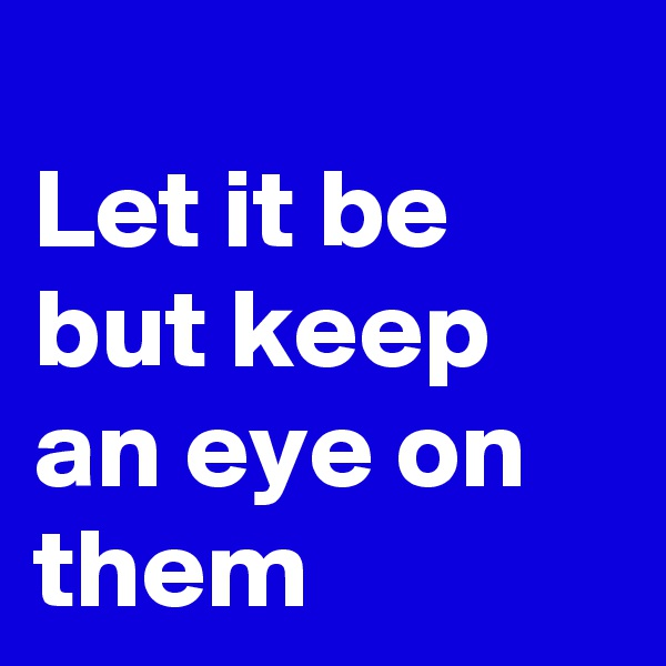 Let it be but keep an eye on them