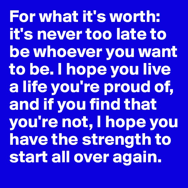 For what it's worth: it's never too late to be whoever you want to be. I hope you live a life you're proud of, and if you find that you're not, I hope you have the strength to start all over again.