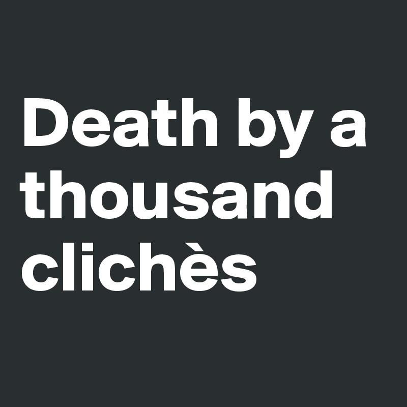 Death by a thousand clichès