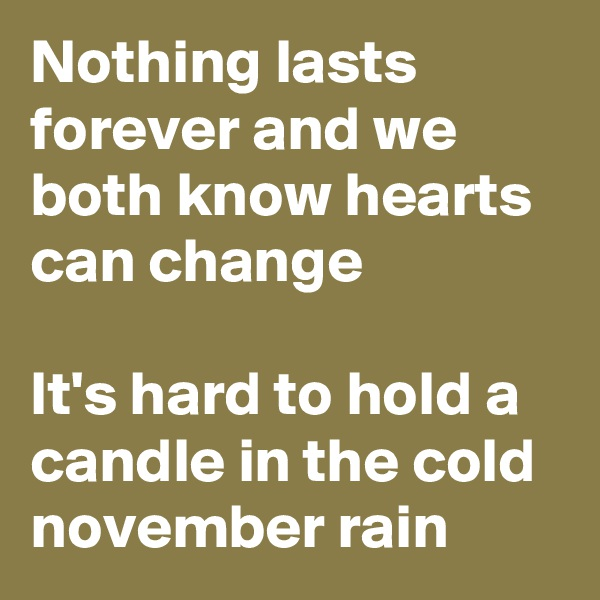 Nothing lasts forever and we both know hearts can change  It's hard to hold a candle in the cold november rain