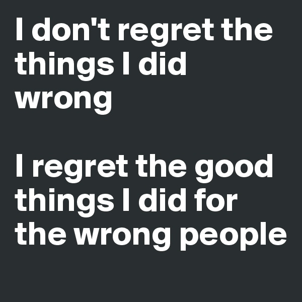I don't regret the things I did wrong   I regret the good things I did for the wrong people
