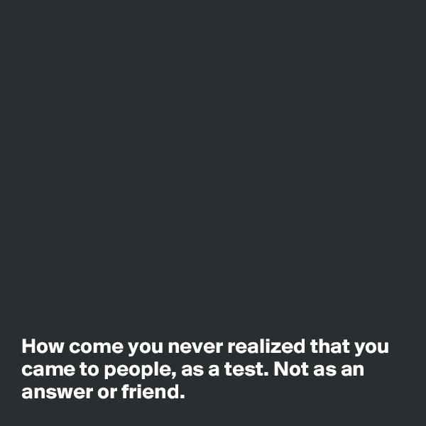 How come you never realized that you came to people, as a test. Not as an answer or friend.
