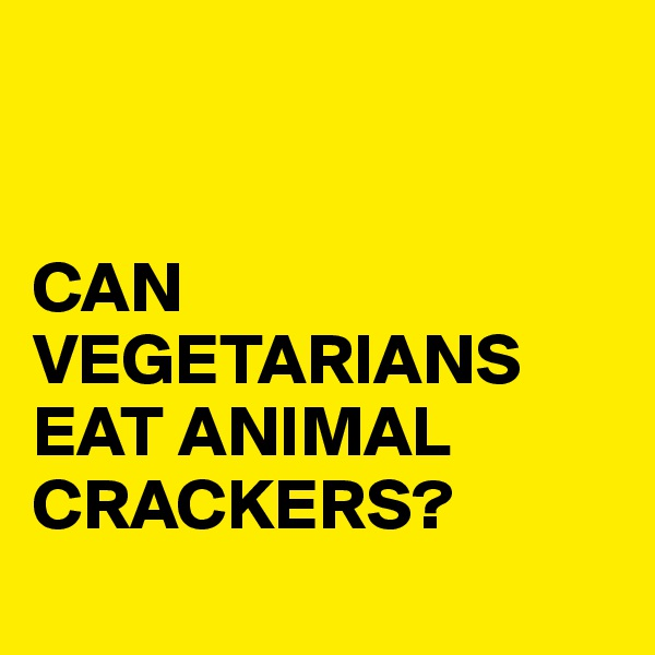 CAN VEGETARIANS EAT ANIMAL CRACKERS?
