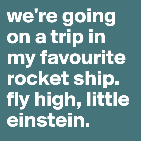 we're going on a trip in my favourite rocket ship. fly high, little einstein.