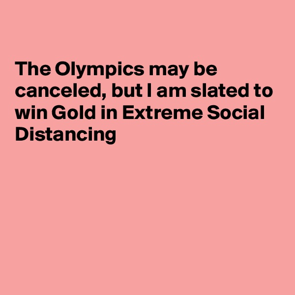The Olympics may be  canceled, but I am slated to win Gold in Extreme Social Distancing
