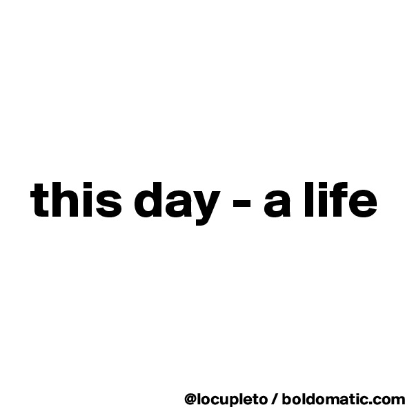 this day - a life