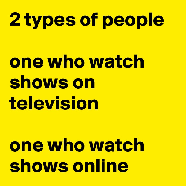 2 types of people  one who watch shows on television  one who watch shows online