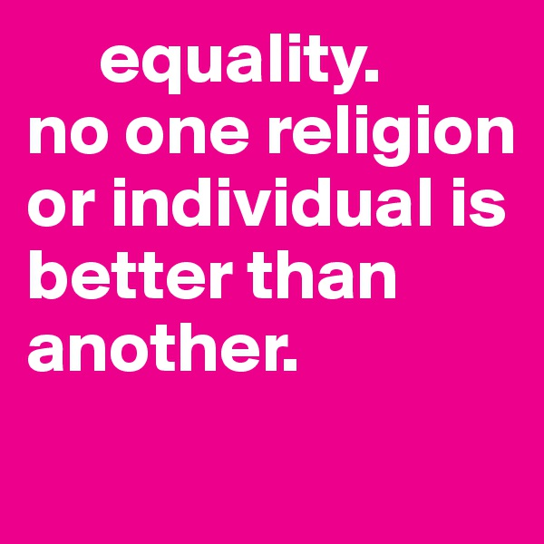 equality.  no one religion  or individual is      better than another.