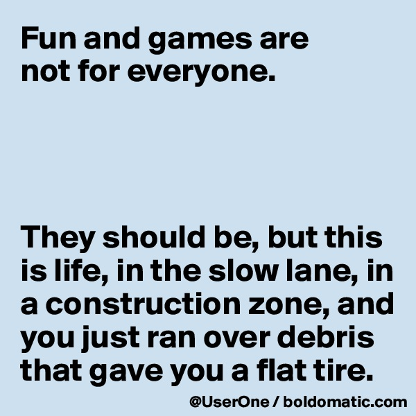 Fun and games are not for everyone.     They should be, but this is life, in the slow lane, in a construction zone, and you just ran over debris that gave you a flat tire.