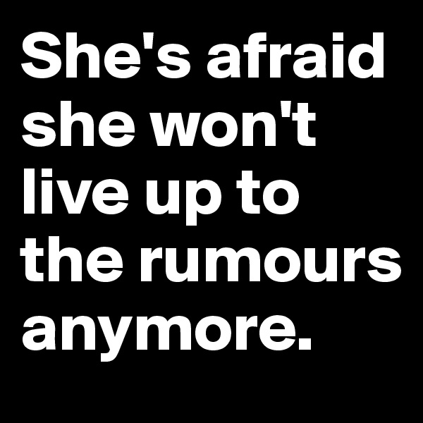 She's afraid she won't live up to the rumours anymore.