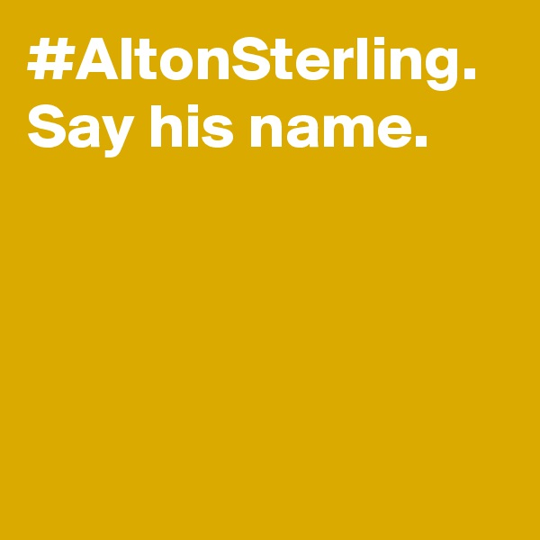 #AltonSterling. Say his name.