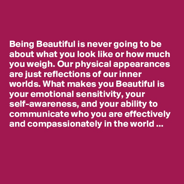 Being Beautiful is never going to be about what you look like or how much you weigh. Our physical appearances are just reflections of our inner worlds. What makes you Beautiful is your emotional sensitivity, your self-awareness, and your ability to communicate who you are effectively and compassionately in the world ...