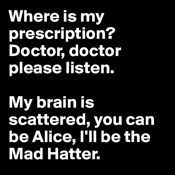 Where is my prescription?  Doctor, doctor please listen.   My brain is scattered, you can be Alice, I'll be the Mad Hatter.