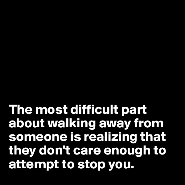 The most difficult part about walking away from someone is realizing that they don't care enough to attempt to stop you.