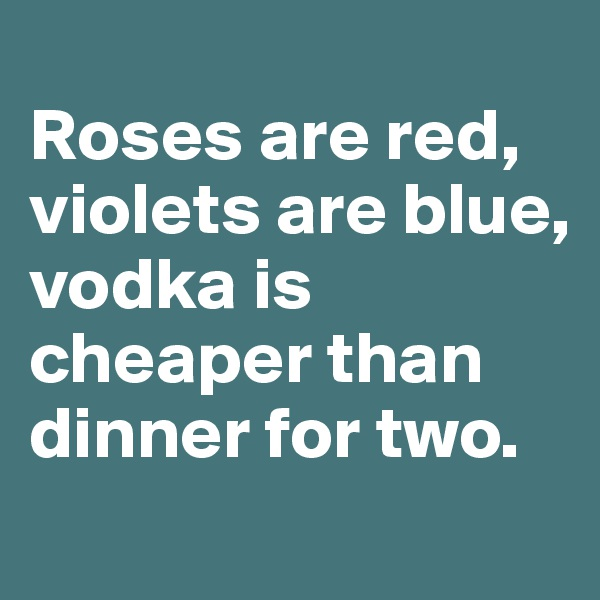 Roses are red, violets are blue,  vodka is cheaper than dinner for two.