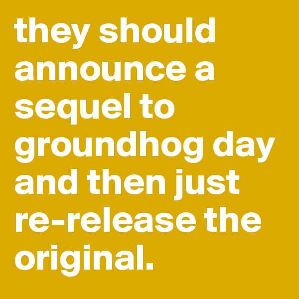 they should announce a sequel to groundhog day and then just re-release the original.