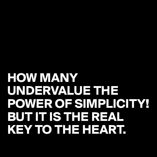 HOW MANY UNDERVALUE THE POWER OF SIMPLICITY! BUT IT IS THE REAL KEY TO THE HEART.