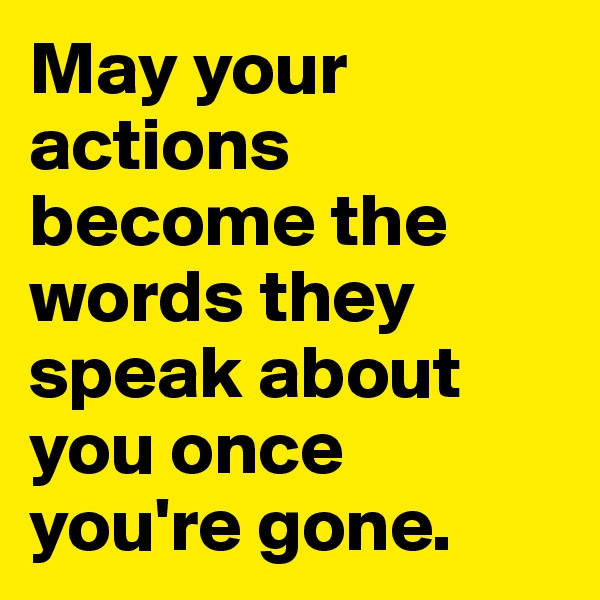 May your actions become the words they speak about you once you're gone.