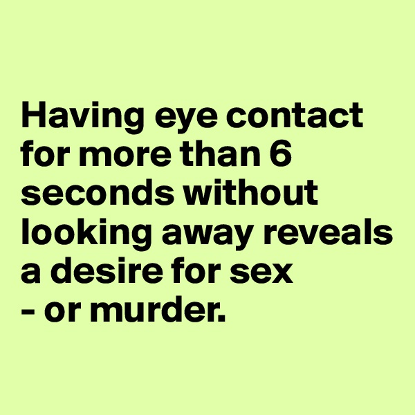 Having eye contact for more than 6 seconds without looking away reveals a desire for sex - or murder.