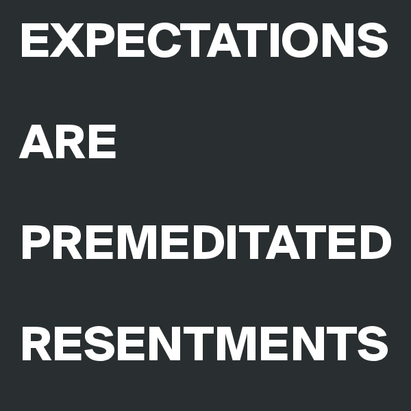 EXPECTATIONS  ARE  PREMEDITATED  RESENTMENTS