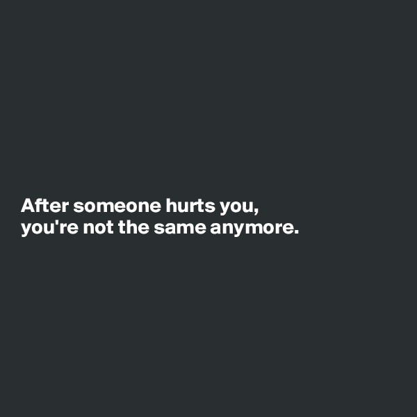 After someone hurts you, you're not the same anymore.