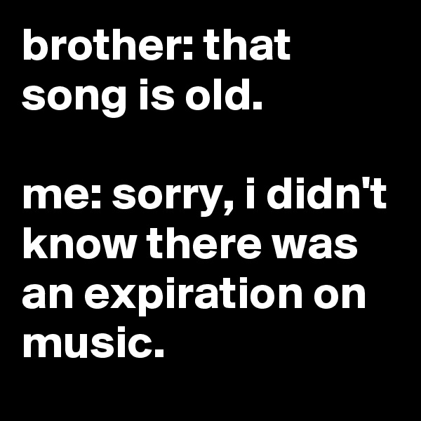 brother: that song is old.  me: sorry, i didn't know there was an expiration on music.