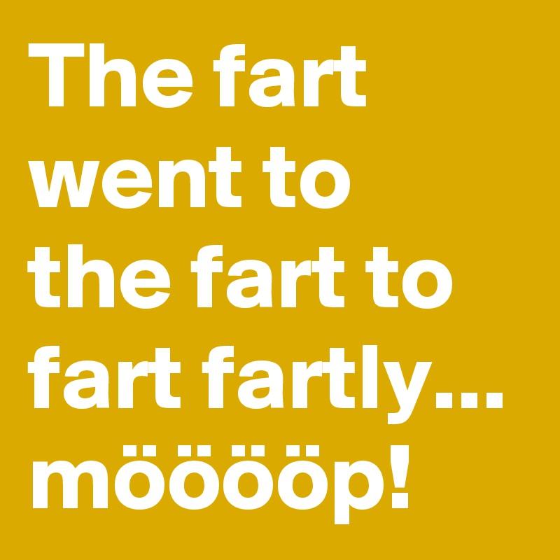 The fart went to the fart to fart fartly... mööööp!