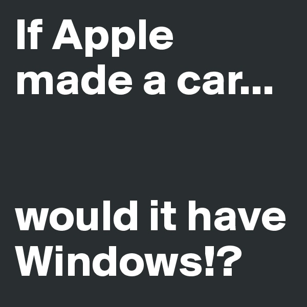 If Apple made a car...   would it have Windows!?