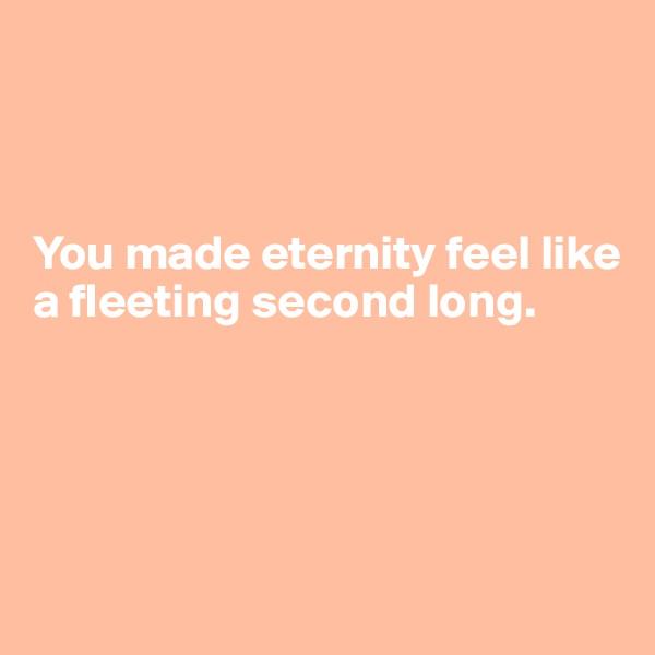 You made eternity feel like a fleeting second long.