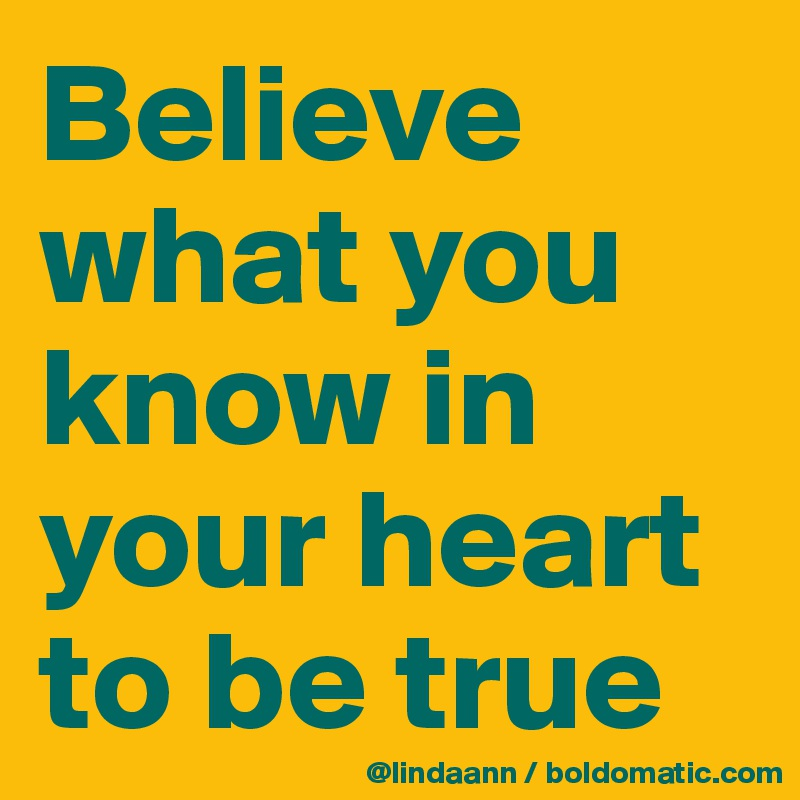 Believe what you know in your heart to be true