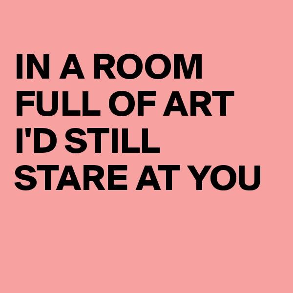 IN A ROOM FULL OF ART I'D STILL STARE AT YOU