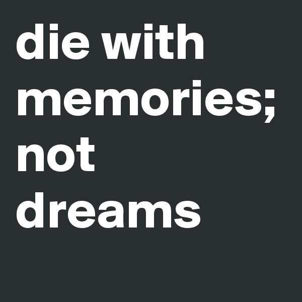die with memories; not dreams