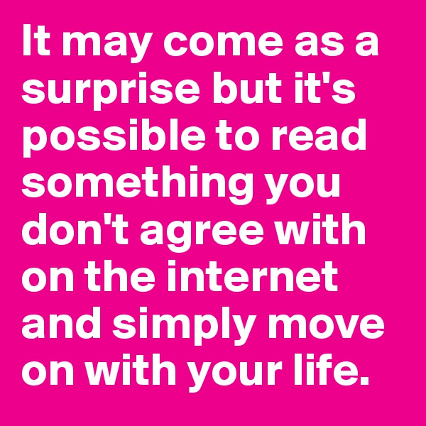 It may come as a surprise but it's possible to read something you don't agree with on the internet and simply move on with your life.
