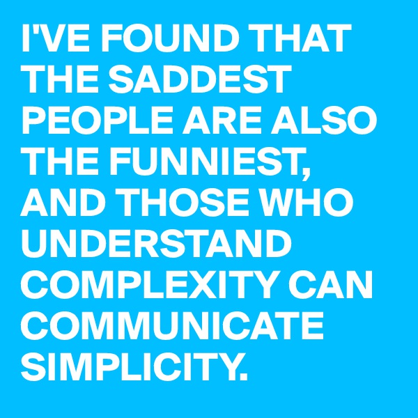 I'VE FOUND THAT THE SADDEST PEOPLE ARE ALSO THE FUNNIEST, AND THOSE WHO UNDERSTAND COMPLEXITY CAN COMMUNICATE SIMPLICITY.