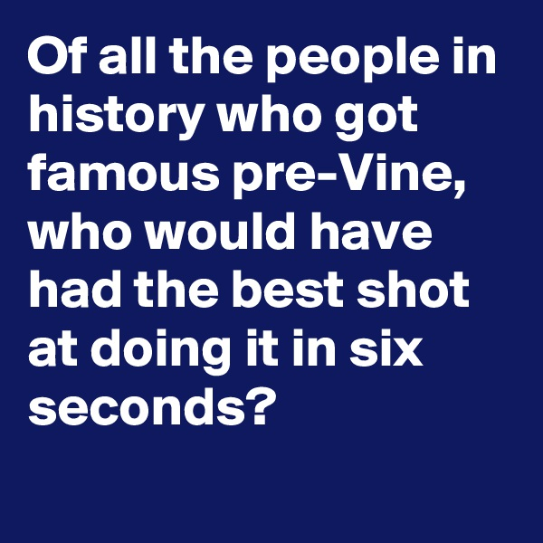 Of all the people in history who got famous pre-Vine, who would have had the best shot at doing it in six seconds?