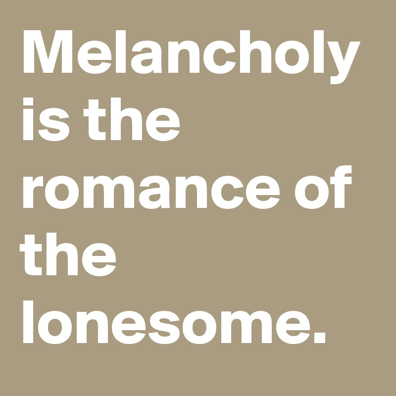 Melancholy is the romance of the lonesome.