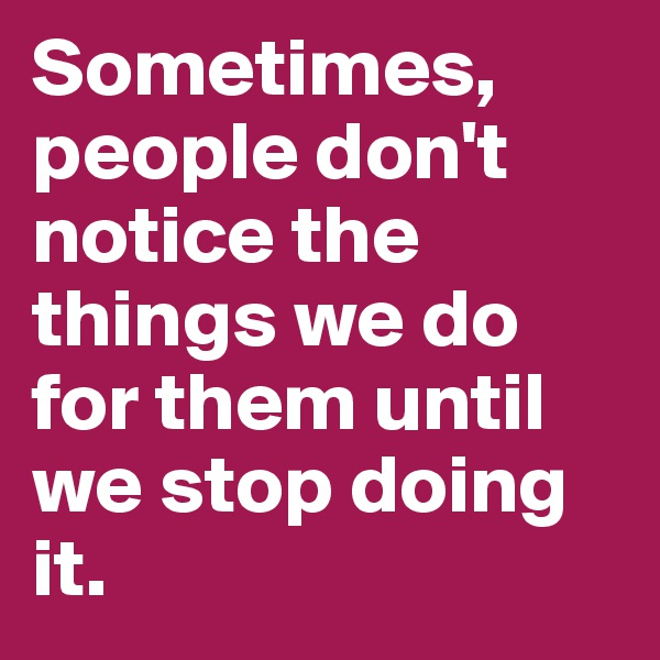 Sometimes, people don't notice the things we do for them until we stop doing it.