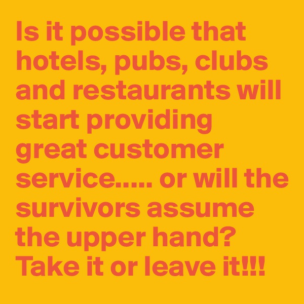Is it possible that hotels, pubs, clubs and restaurants will start providing great customer service..... or will the survivors assume the upper hand? Take it or leave it!!!