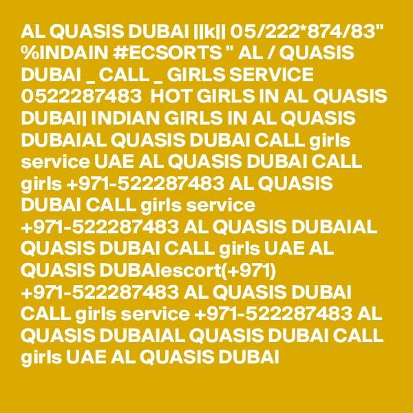 "AL QUASIS DUBAI ||k|| 05/222*874/83"" %INDAIN #ECSORTS "" AL / QUASIS DUBAI _ CALL _ GIRLS SERVICE 0522287483  HOT GIRLS IN AL QUASIS DUBAI| INDIAN GIRLS IN AL QUASIS DUBAIAL QUASIS DUBAI CALL girls service UAE AL QUASIS DUBAI CALL girls +971-522287483 AL QUASIS DUBAI CALL girls service +971-522287483 AL QUASIS DUBAIAL QUASIS DUBAI CALL girls UAE AL QUASIS DUBAIescort(+971) +971-522287483 AL QUASIS DUBAI CALL girls service +971-522287483 AL QUASIS DUBAIAL QUASIS DUBAI CALL girls UAE AL QUASIS DUBAI"