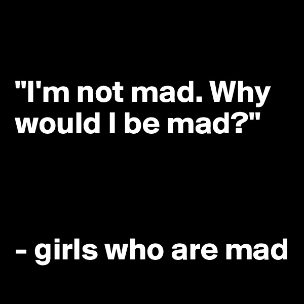 """I'm not mad. Why would I be mad?""    - girls who are mad"