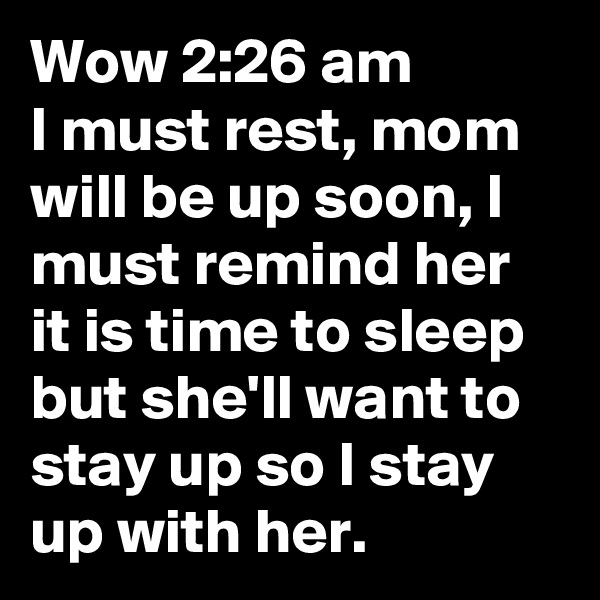 Wow 2:26 am I must rest, mom will be up soon, I must remind her it is time to sleep but she'll want to stay up so I stay up with her.