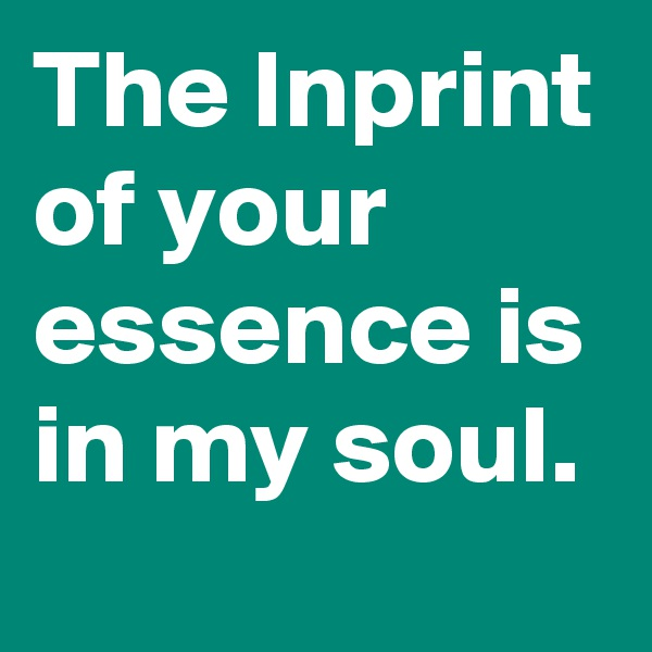 The Inprint of your essence is in my soul.