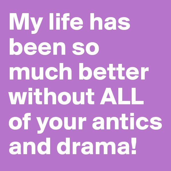My life has been so much better without ALL of your antics and drama!