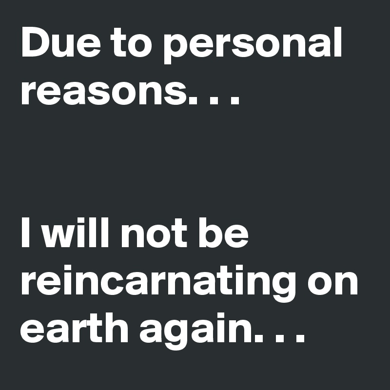 Due to personal reasons. . .   I will not be reincarnating on earth again. . .