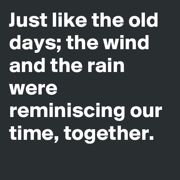 Just like the old days; the wind and the rain were reminiscing our time, together.