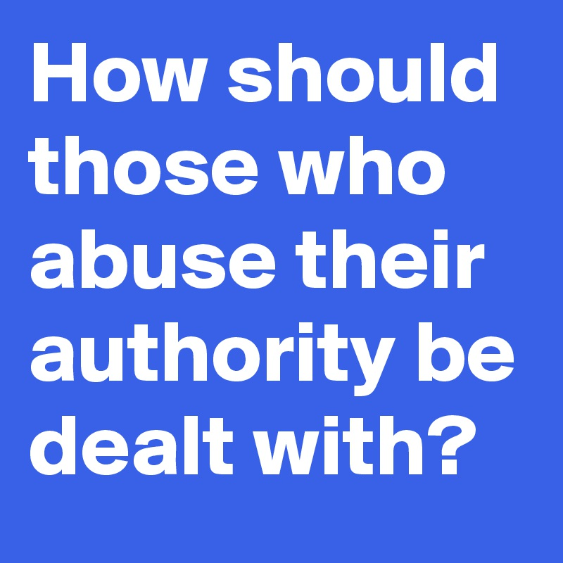 How should those who abuse their authority be dealt with?