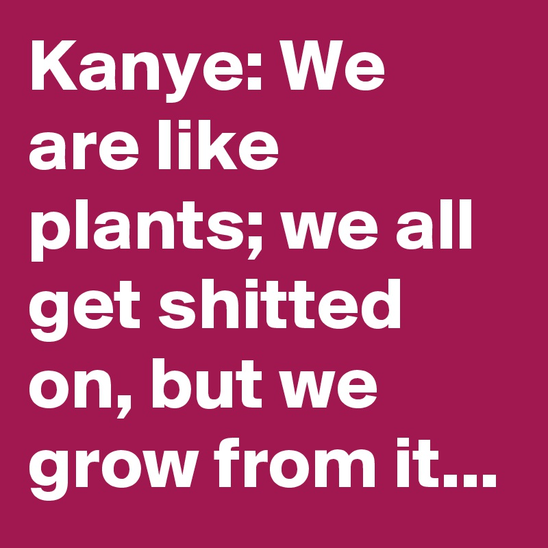 Kanye: We are like plants; we all get shitted on, but we grow from it...